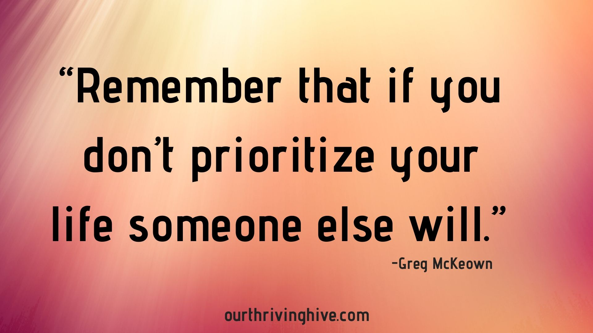 """Remember that if you don't prioritize your life someone else will."" Greg McKeown, Essentialism"